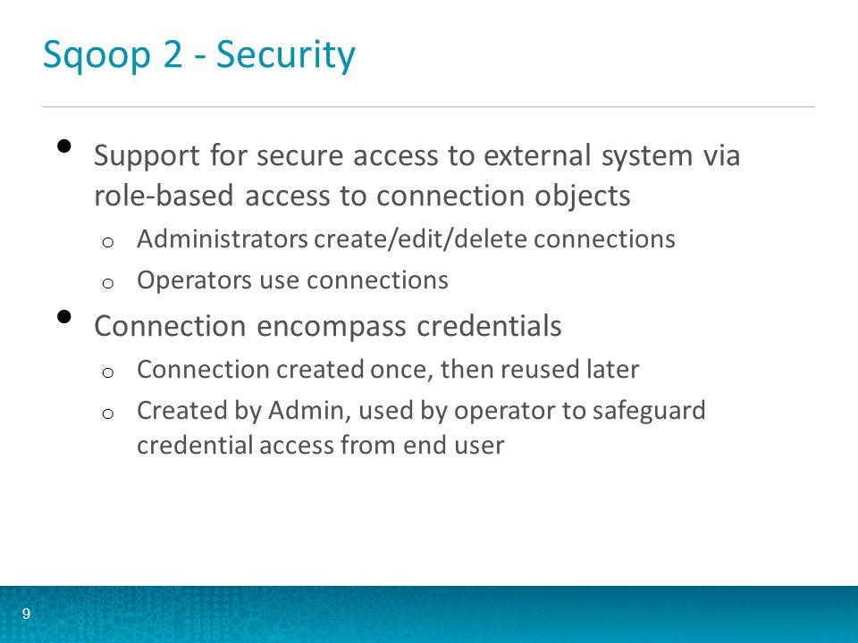 Sqoop 2 - Security Support for secure access to external system via role-based access to connection objects.
