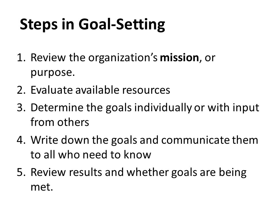 Steps in Goal-Setting Review the organization's mission, or purpose.