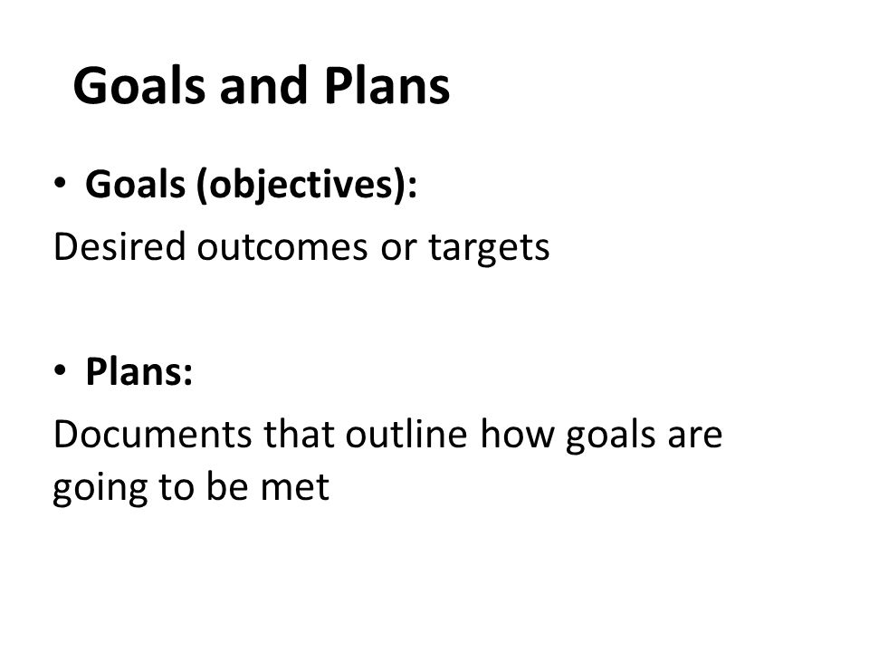 Goals and Plans Goals (objectives): Desired outcomes or targets Plans: