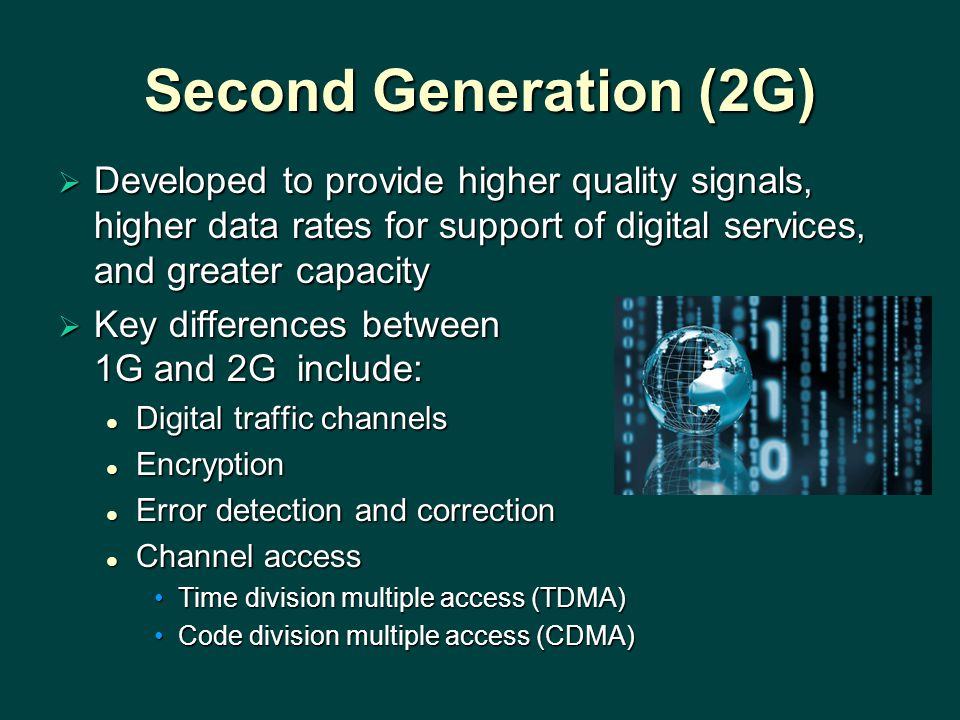 Second Generation (2G) Developed to provide higher quality signals, higher data rates for support of digital services, and greater capacity.