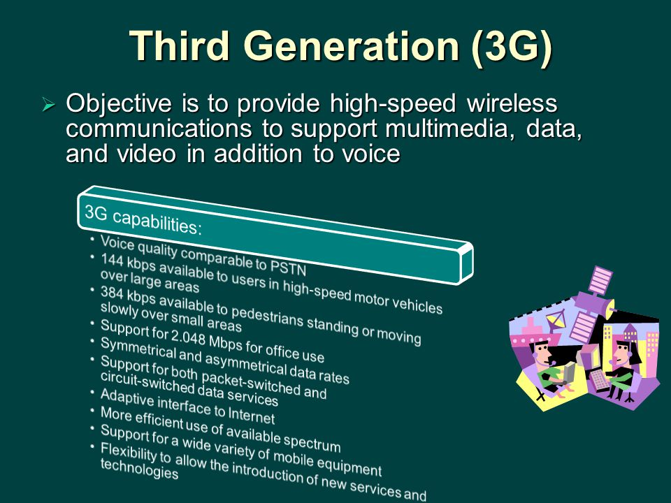 Third Generation (3G) Objective is to provide high-speed wireless communications to support multimedia, data, and video in addition to voice.