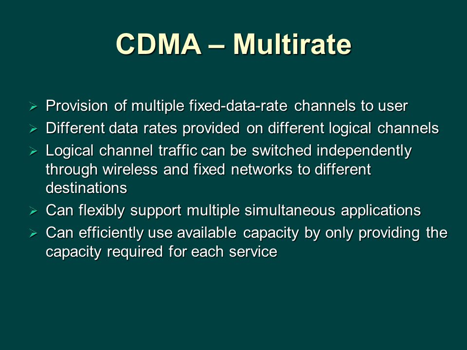 CDMA – Multirate Provision of multiple fixed-data-rate channels to user. Different data rates provided on different logical channels.