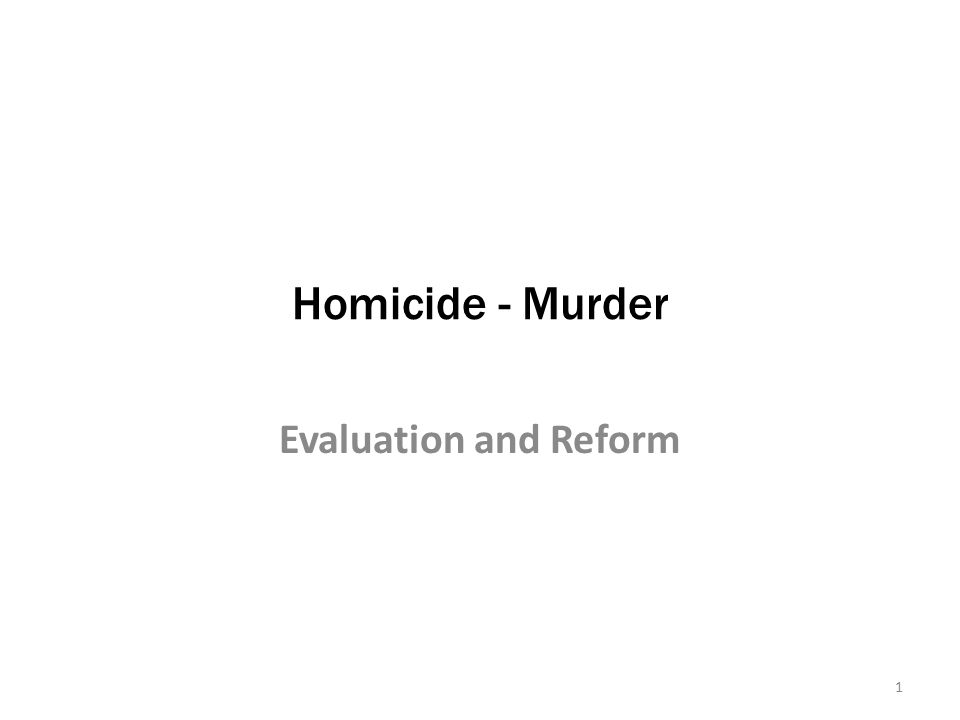 Homicide - Murder Evaluation and Reform