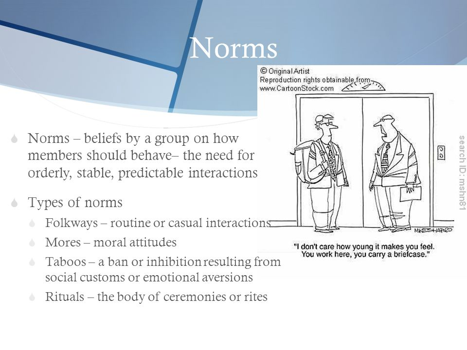 Norms Norms – beliefs by a group on how members should behave– the need for orderly, stable, predictable interactions.