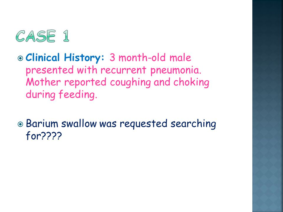 Case 1 Clinical History: 3 month-old male presented with recurrent pneumonia. Mother reported coughing and choking during feeding.