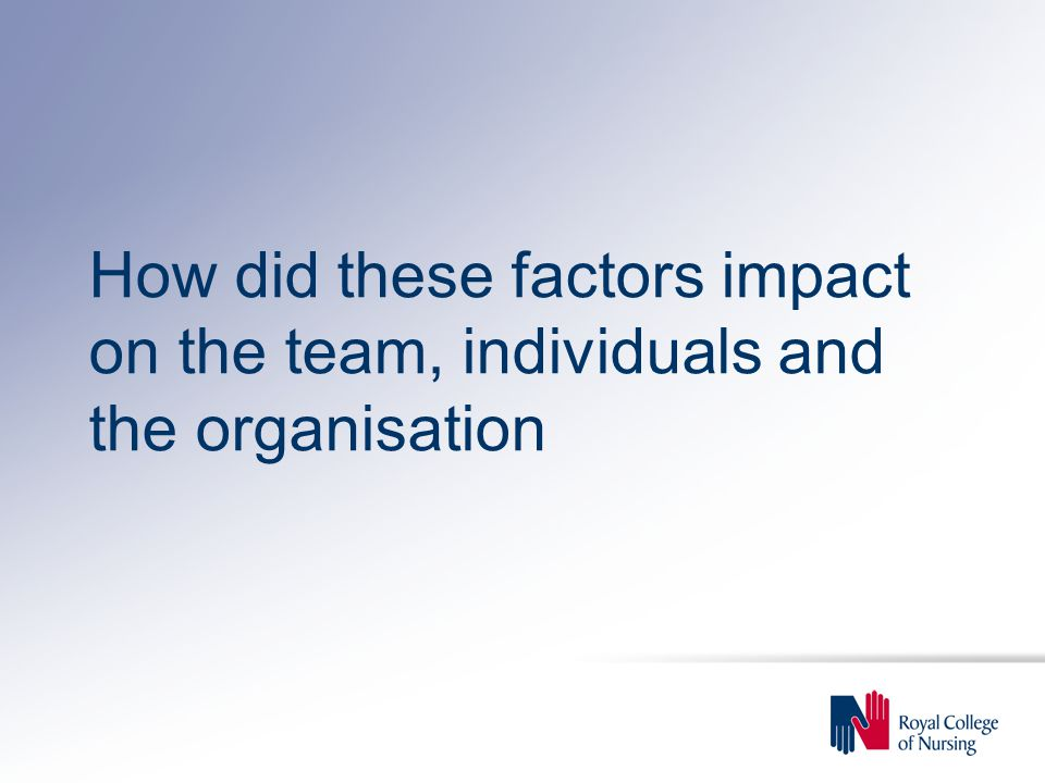 How did these factors impact on the team, individuals and the organisation