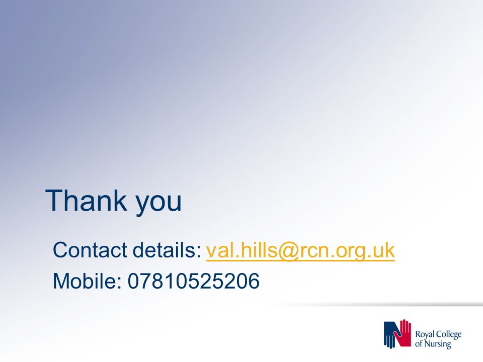 Thank you Contact details: val.hills@rcn.org.uk Mobile: 07810525206