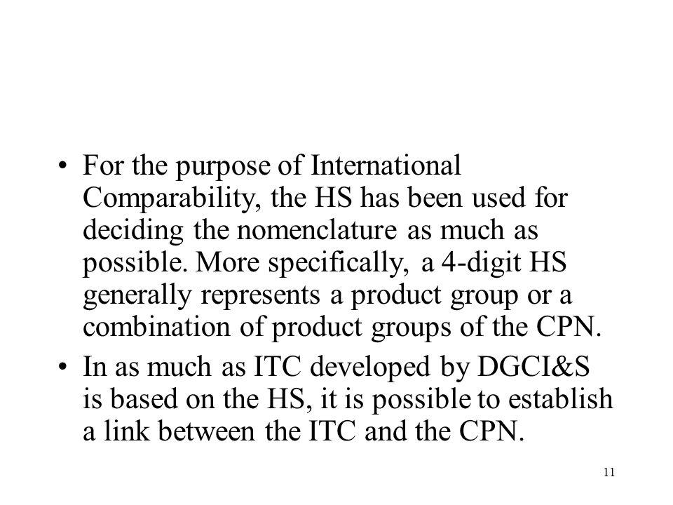 For the purpose of International Comparability, the HS has been used for deciding the nomenclature as much as possible. More specifically, a 4-digit HS generally represents a product group or a combination of product groups of the CPN.