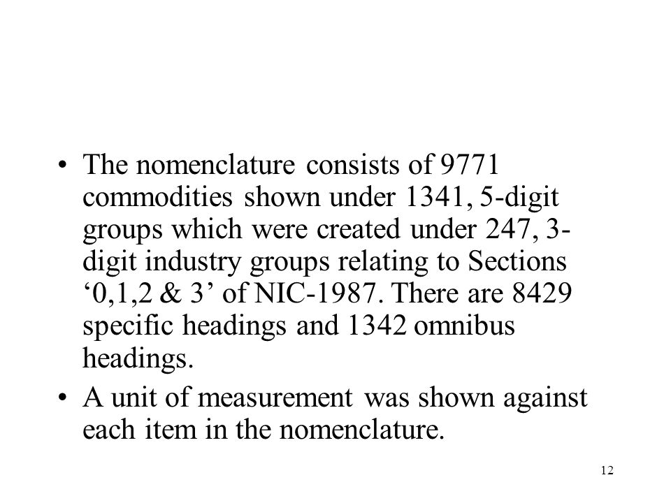 The nomenclature consists of 9771 commodities shown under 1341, 5-digit groups which were created under 247, 3-digit industry groups relating to Sections '0,1,2 & 3' of NIC-1987. There are 8429 specific headings and 1342 omnibus headings.