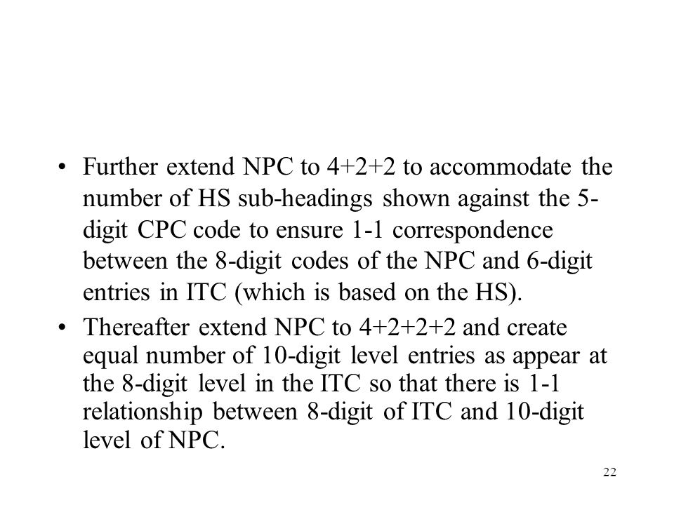 Further extend NPC to 4+2+2 to accommodate the number of HS sub-headings shown against the 5-digit CPC code to ensure 1-1 correspondence between the 8-digit codes of the NPC and 6-digit entries in ITC (which is based on the HS).