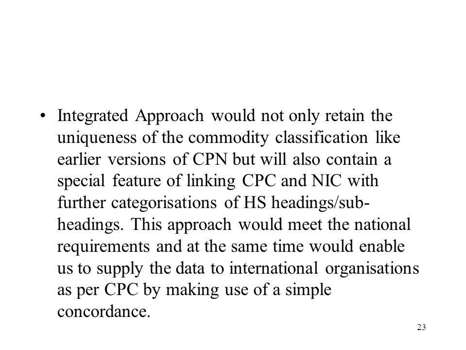 Integrated Approach would not only retain the uniqueness of the commodity classification like earlier versions of CPN but will also contain a special feature of linking CPC and NIC with further categorisations of HS headings/sub-headings.