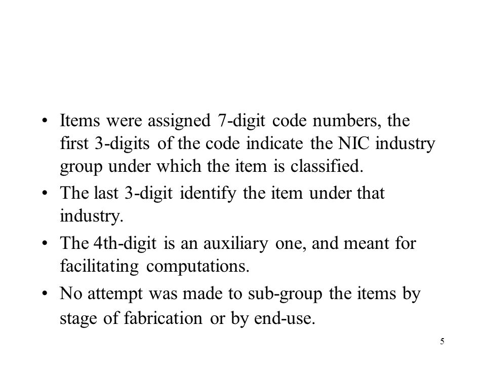 Items were assigned 7-digit code numbers, the first 3-digits of the code indicate the NIC industry group under which the item is classified.