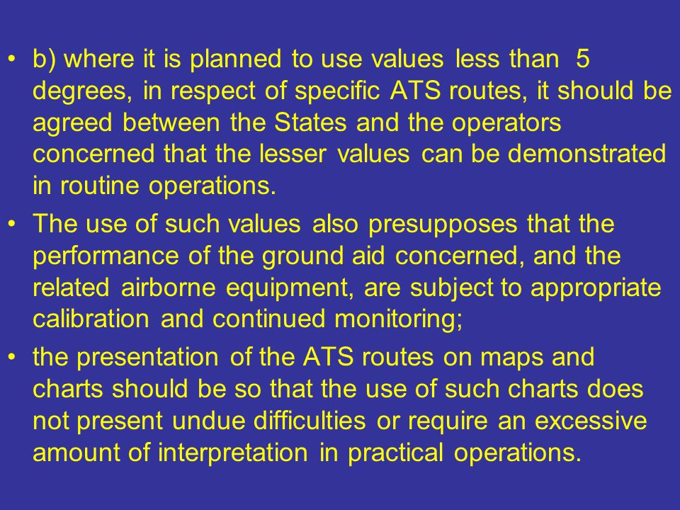 b) where it is planned to use values less than 5 degrees, in respect of specific ATS routes, it should be agreed between the States and the operators concerned that the lesser values can be demonstrated in routine operations.