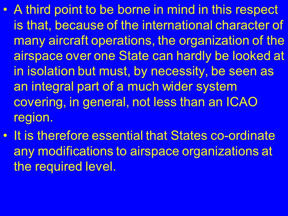 A third point to be borne in mind in this respect is that, because of the international character of many aircraft operations, the organization of the airspace over one State can hardly be looked at in isolation but must, by necessity, be seen as an integral part of a much wider system covering, in general, not less than an ICAO region.