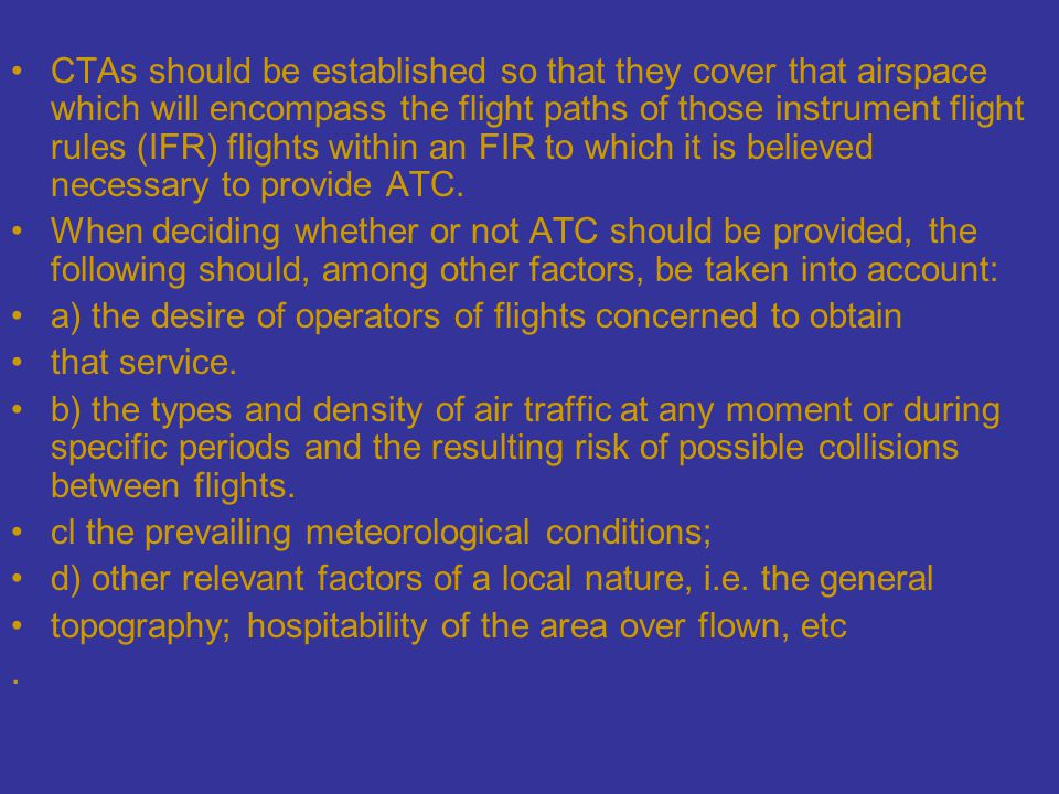 CTAs should be established so that they cover that airspace which will encompass the flight paths of those instrument flight rules (IFR) flights within an FIR to which it is believed necessary to provide ATC.