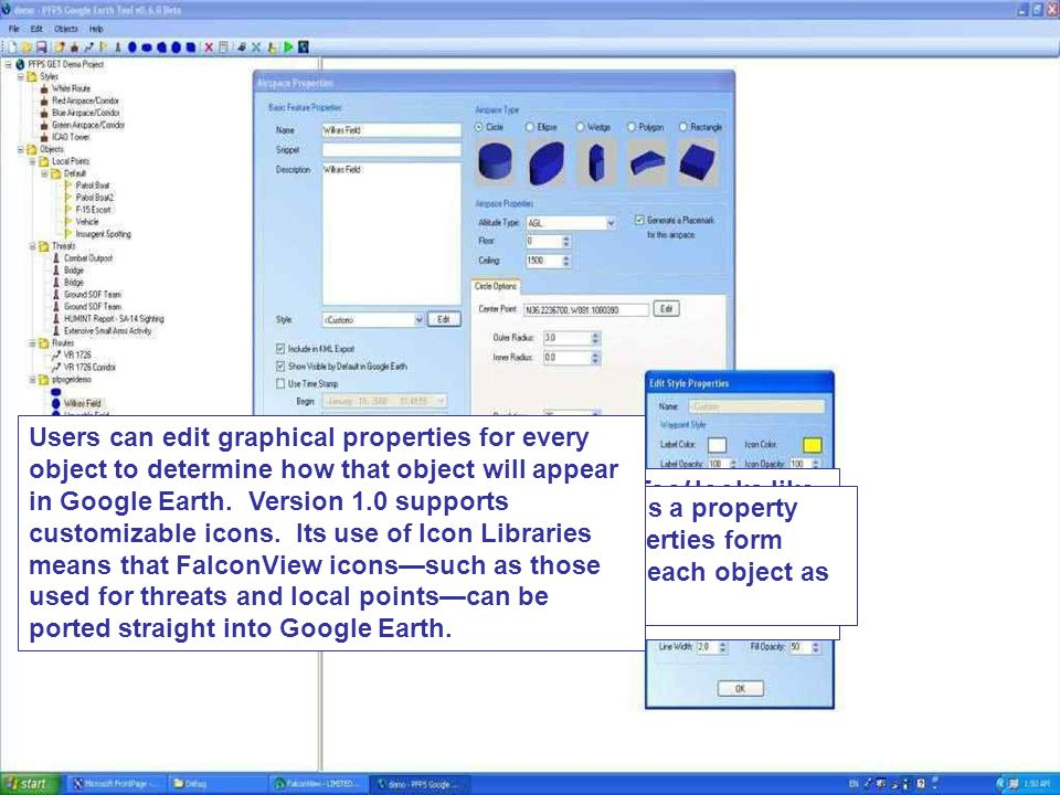 Users can edit graphical properties for every object to determine how that object will appear in Google Earth. Version 1.0 supports customizable icons. Its use of Icon Libraries means that FalconView icons—such as those used for threats and local points—can be ported straight into Google Earth.