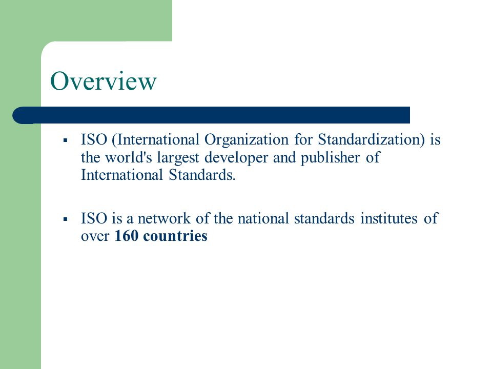 Overview ISO (International Organization for Standardization) is the world s largest developer and publisher of International Standards.