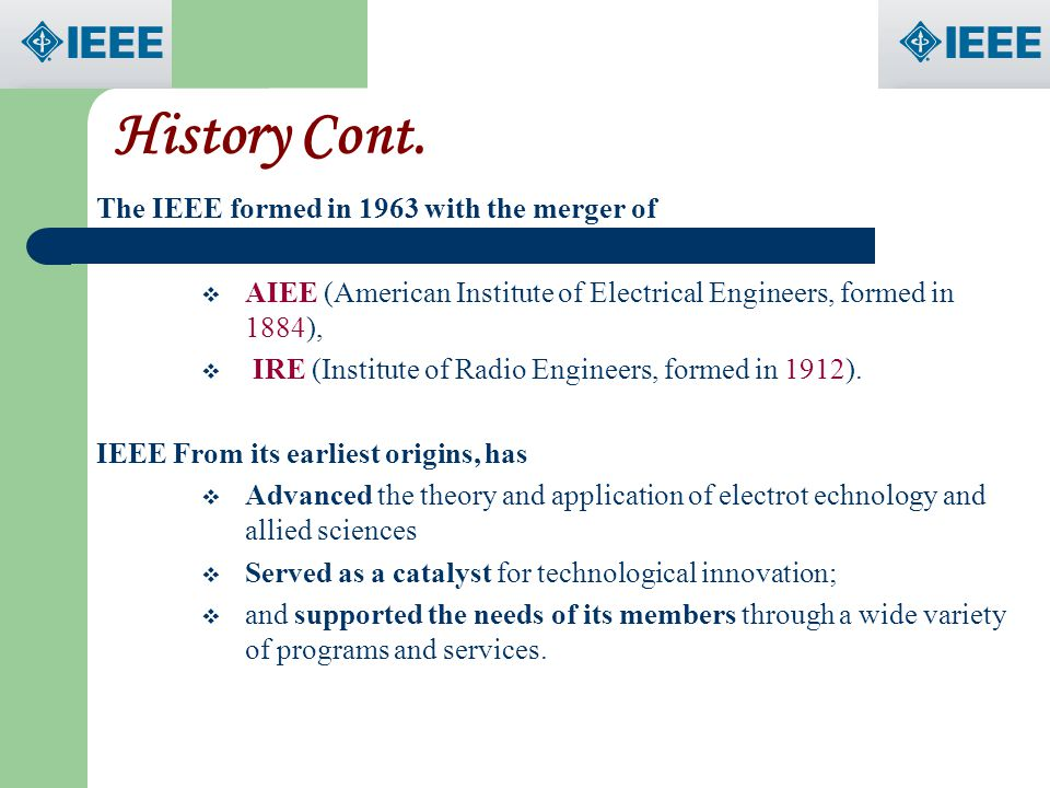 History Cont. The IEEE formed in 1963 with the merger of