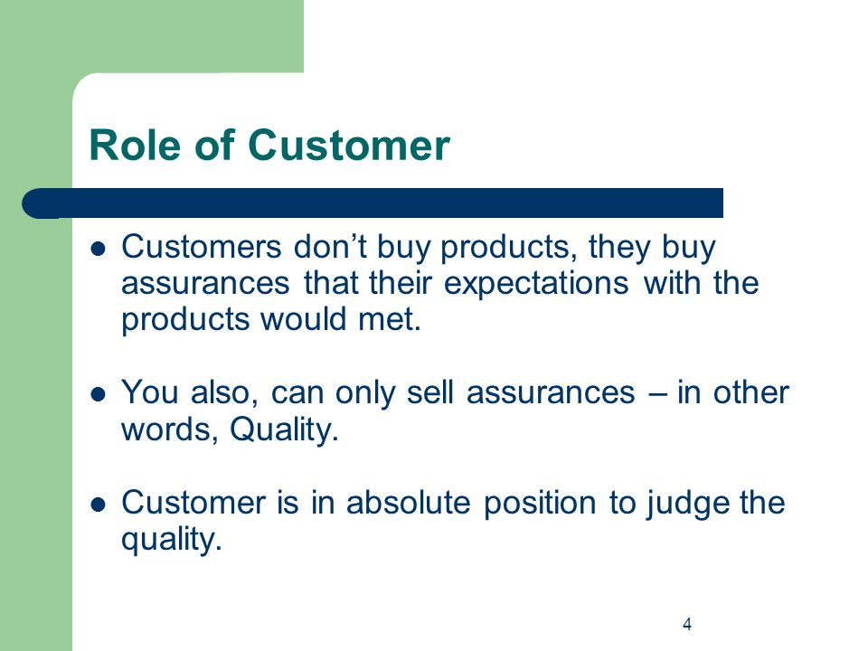 Role of Customer Customers don't buy products, they buy assurances that their expectations with the products would met.