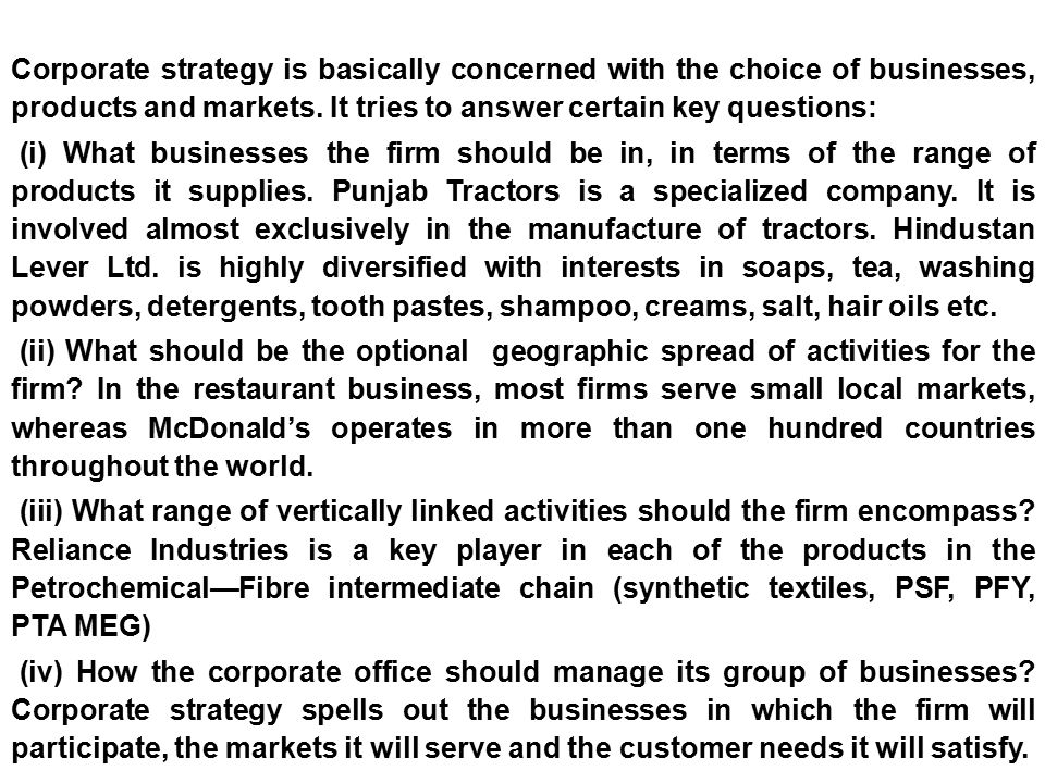Corporate strategy is basically concerned with the choice of businesses, products and markets. It tries to answer certain key questions: