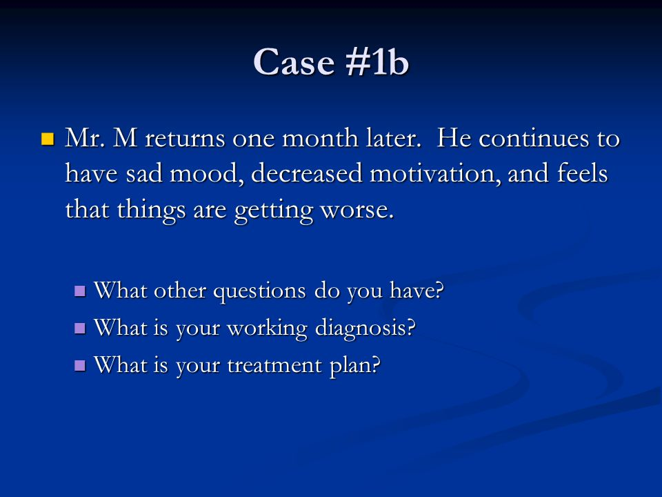 Case #1b Mr. M returns one month later. He continues to have sad mood, decreased motivation, and feels that things are getting worse.