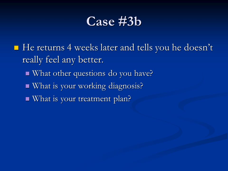 Case #3b He returns 4 weeks later and tells you he doesn't really feel any better. What other questions do you have