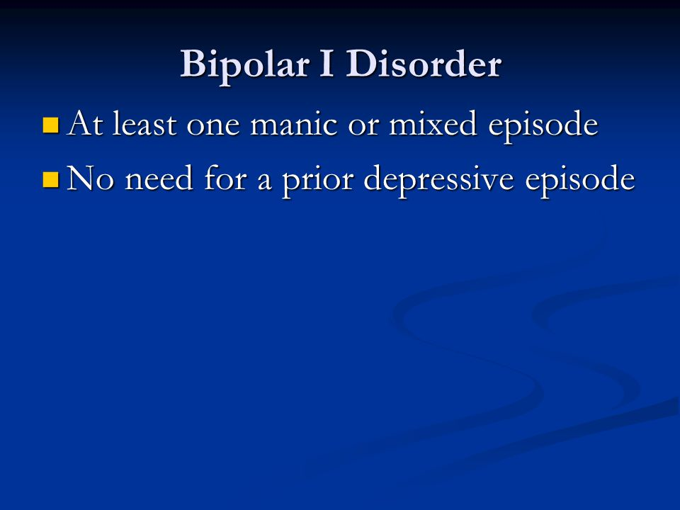 Bipolar I Disorder At least one manic or mixed episode