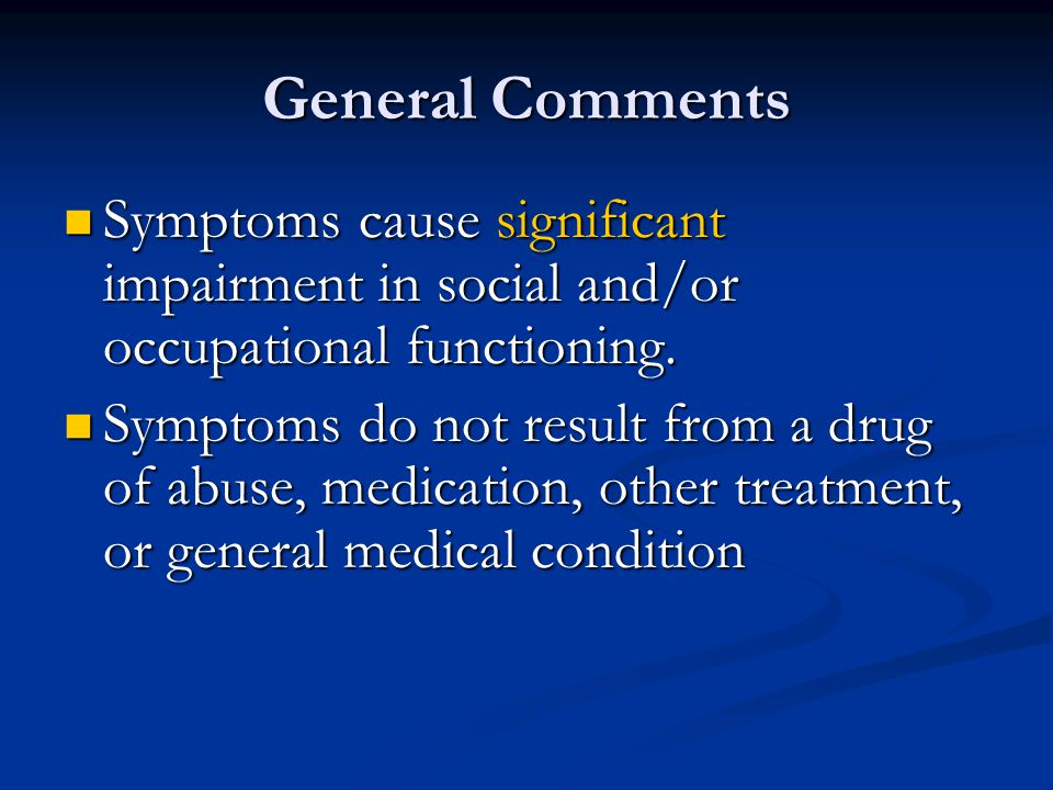 General Comments Symptoms cause significant impairment in social and/or occupational functioning.