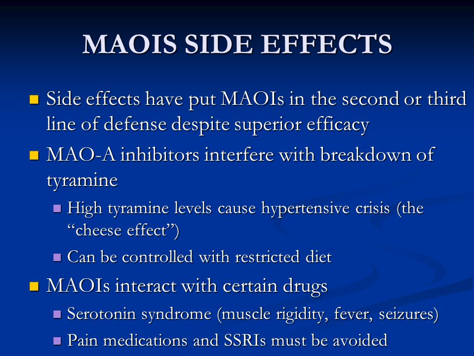 MAOIS SIDE EFFECTS Side effects have put MAOIs in the second or third line of defense despite superior efficacy.