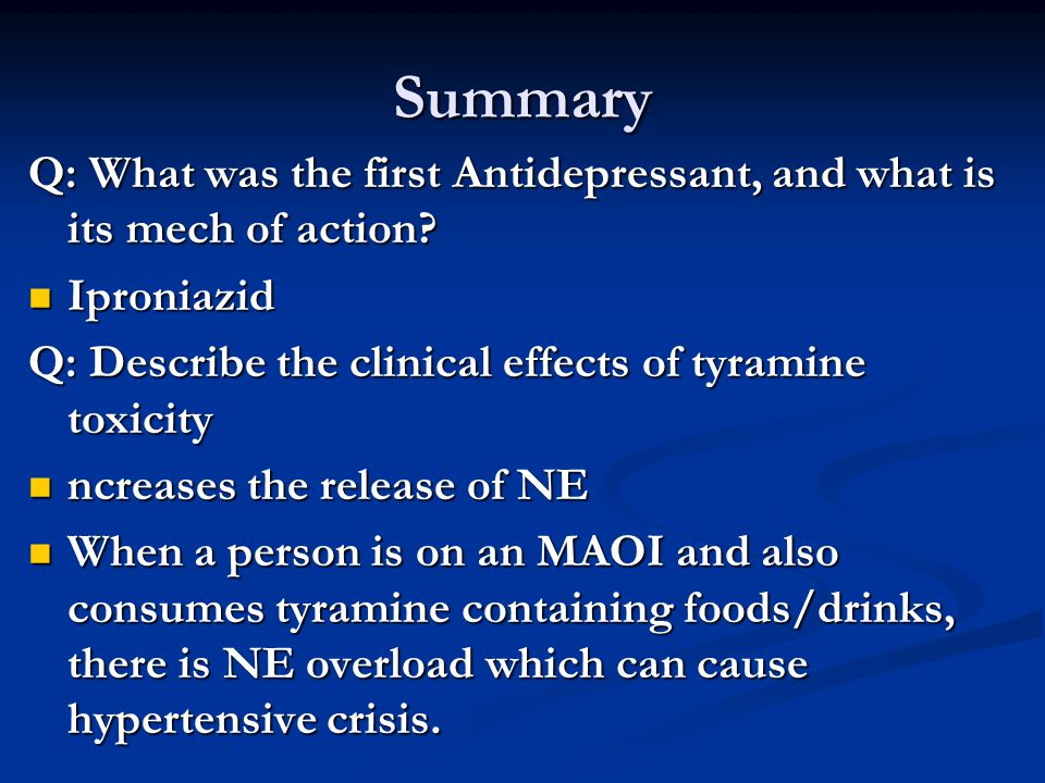 Summary Q: What was the first Antidepressant, and what is its mech of action Iproniazid. Q: Describe the clinical effects of tyramine toxicity.