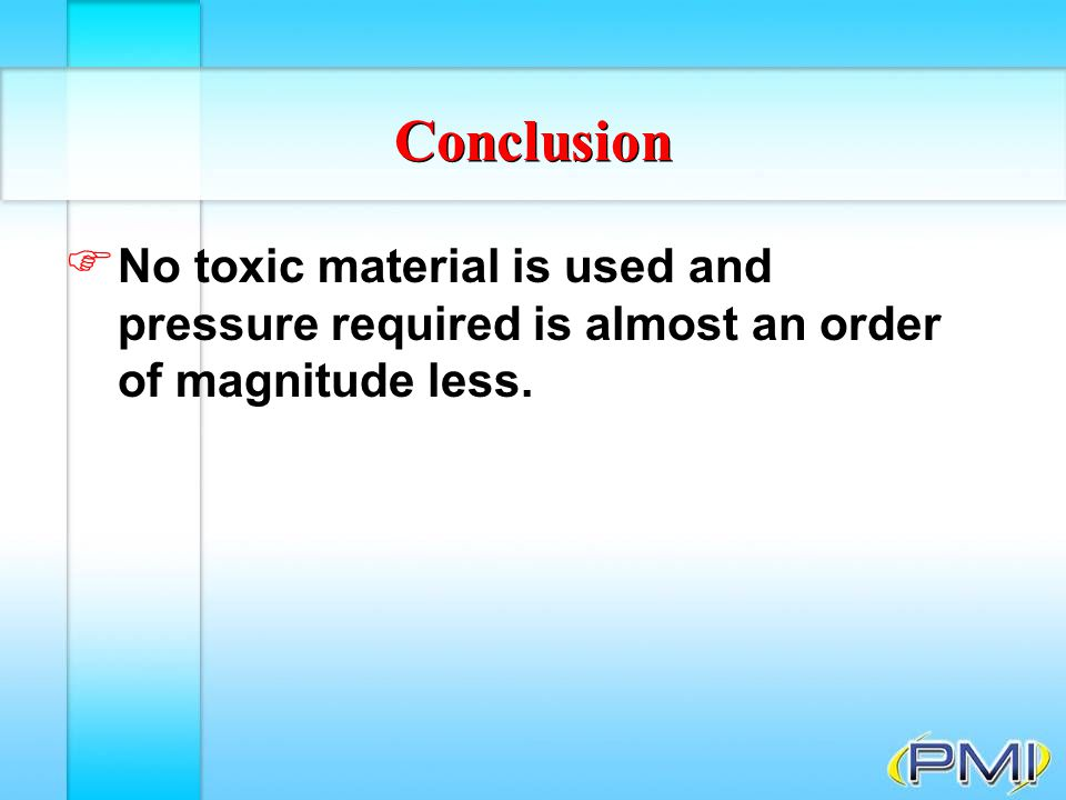 Conclusion No toxic material is used and pressure required is almost an order of magnitude less.