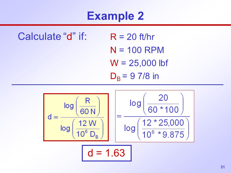 Example 2 Calculate d if: R = 20 ft/hr d = 1.63 N = 100 RPM