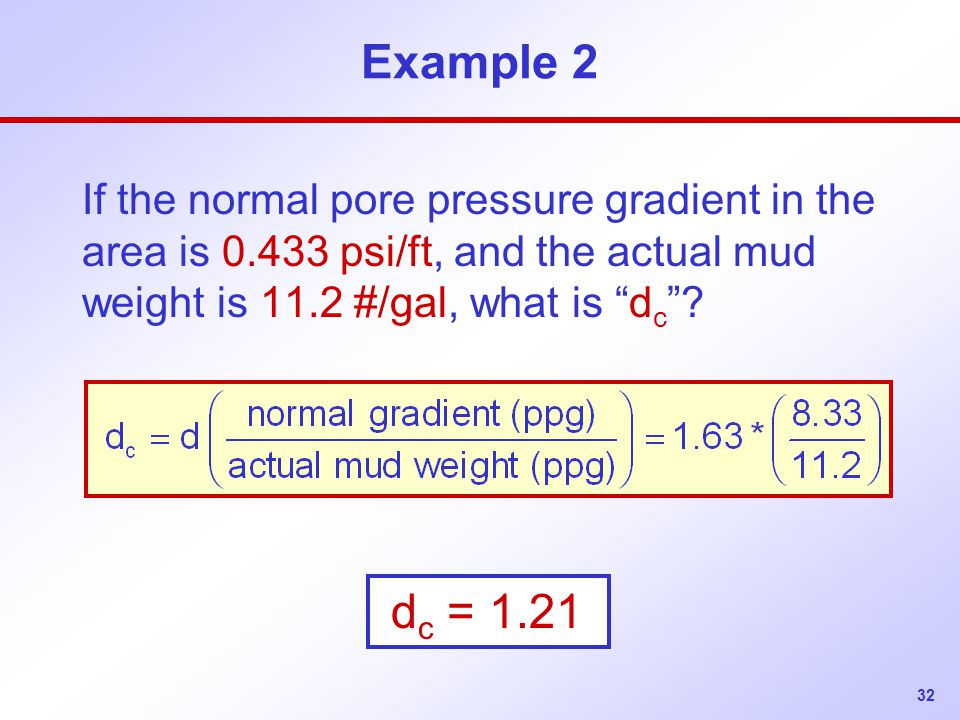 Example 2 If the normal pore pressure gradient in the area is 0.433 psi/ft, and the actual mud weight is 11.2 #/gal, what is dc