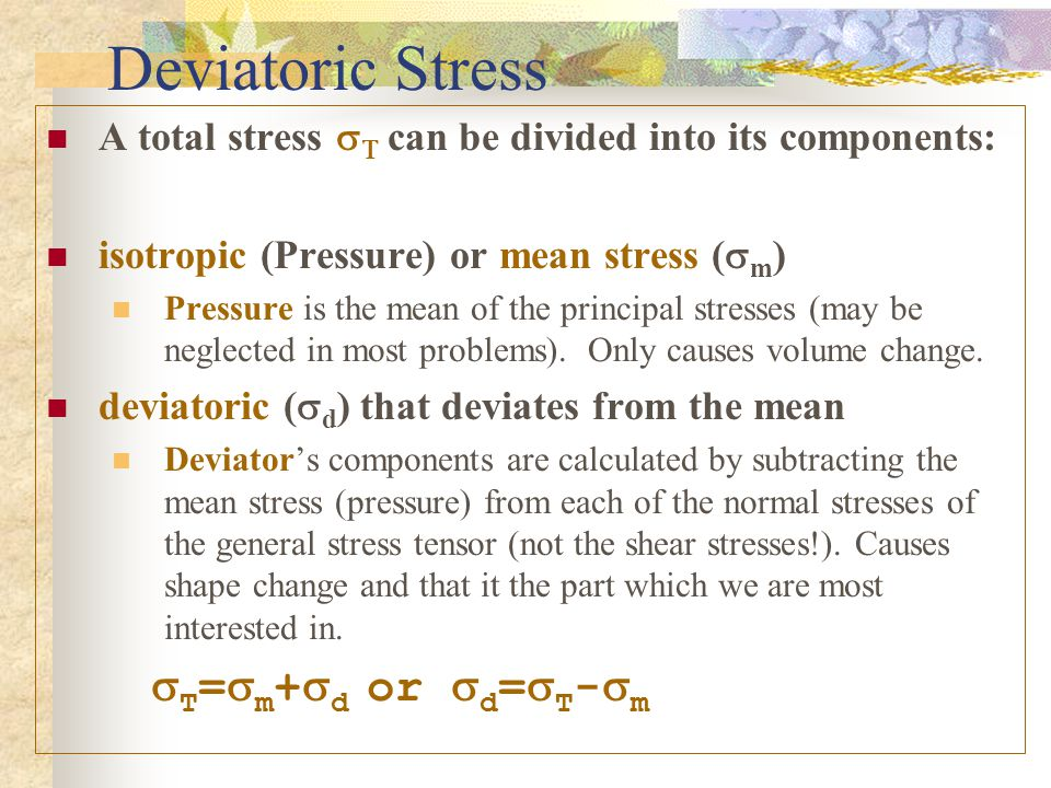 Deviatoric Stress A total stress sT can be divided into its components: isotropic (Pressure) or mean stress (sm)