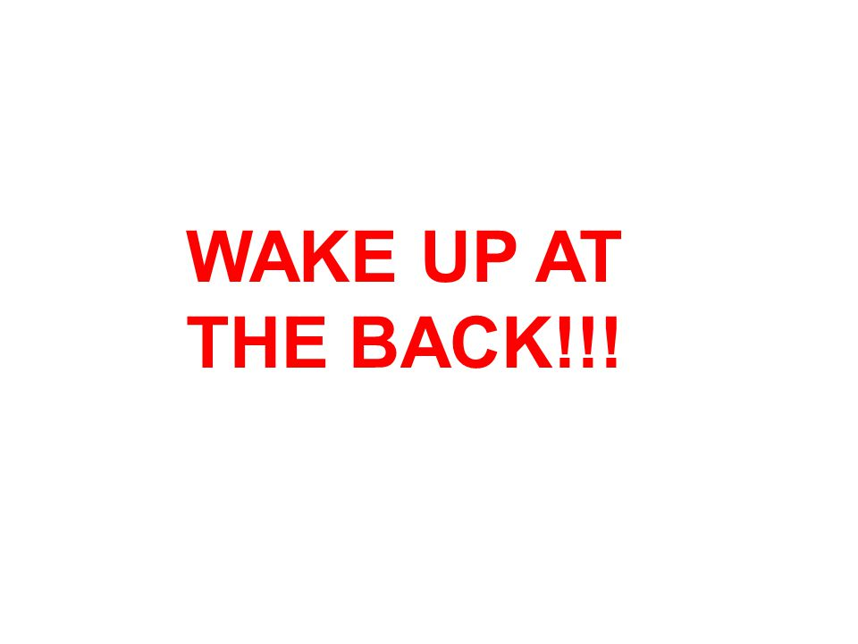 WAKE UP AT THE BACK!!!