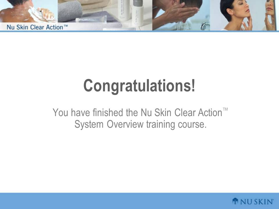 Congratulations! You have finished the Nu Skin Clear Action™ System Overview training course.
