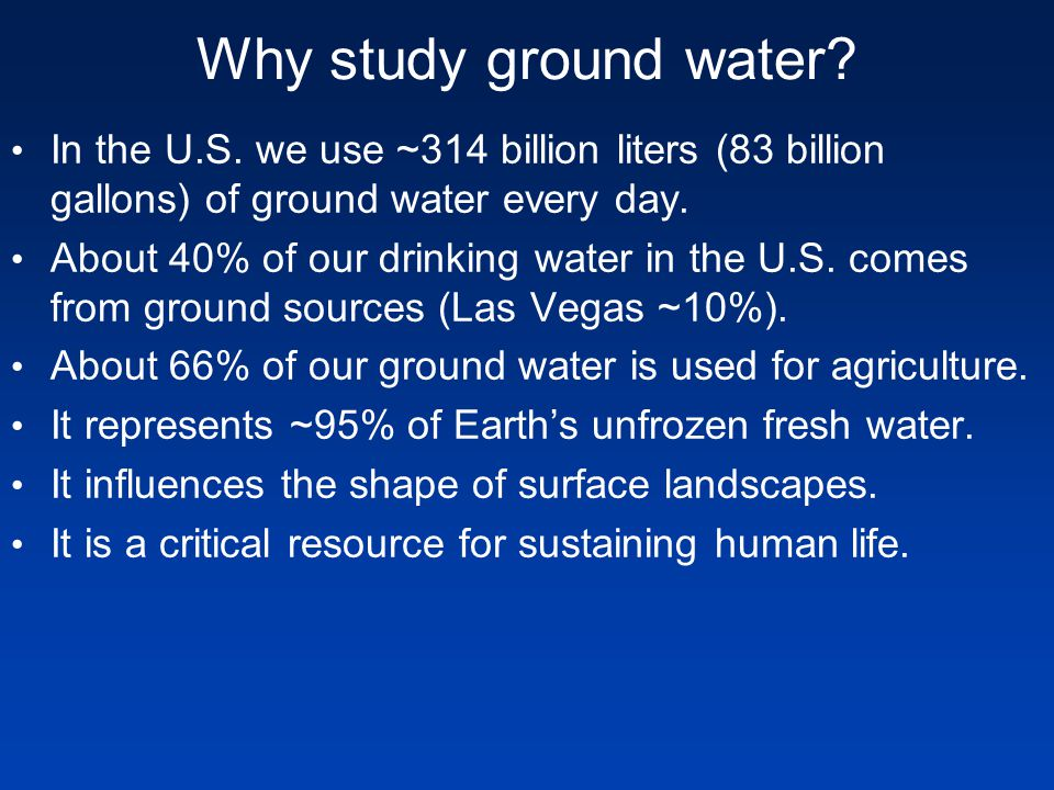 Why study ground water In the U.S. we use ~314 billion liters (83 billion gallons) of ground water every day.