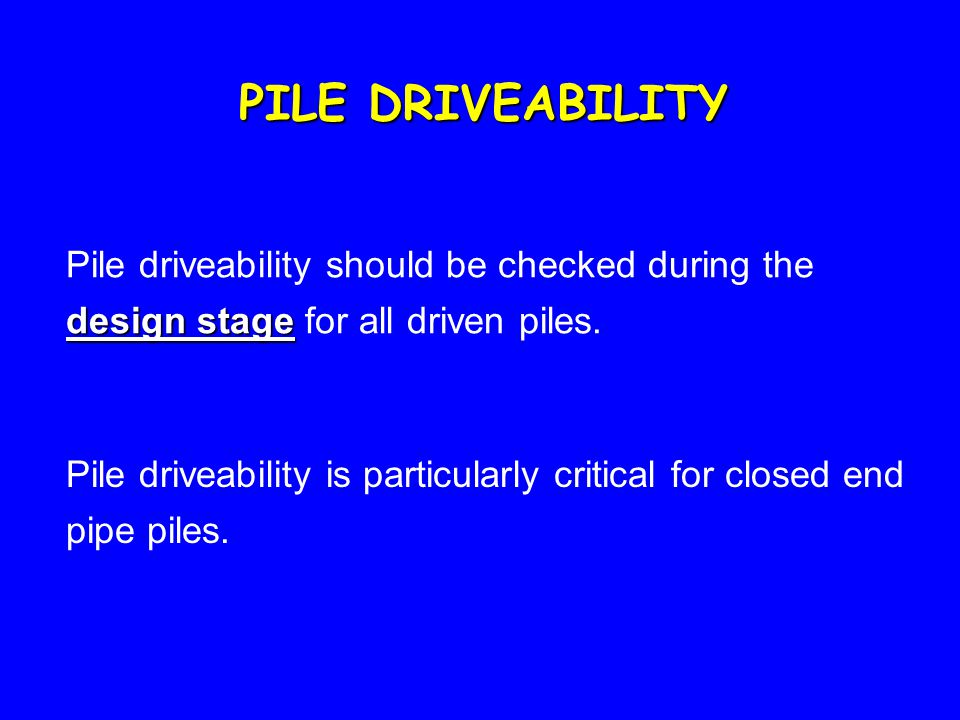 PILE DRIVEABILITY Pile driveability should be checked during the design stage for all driven piles.