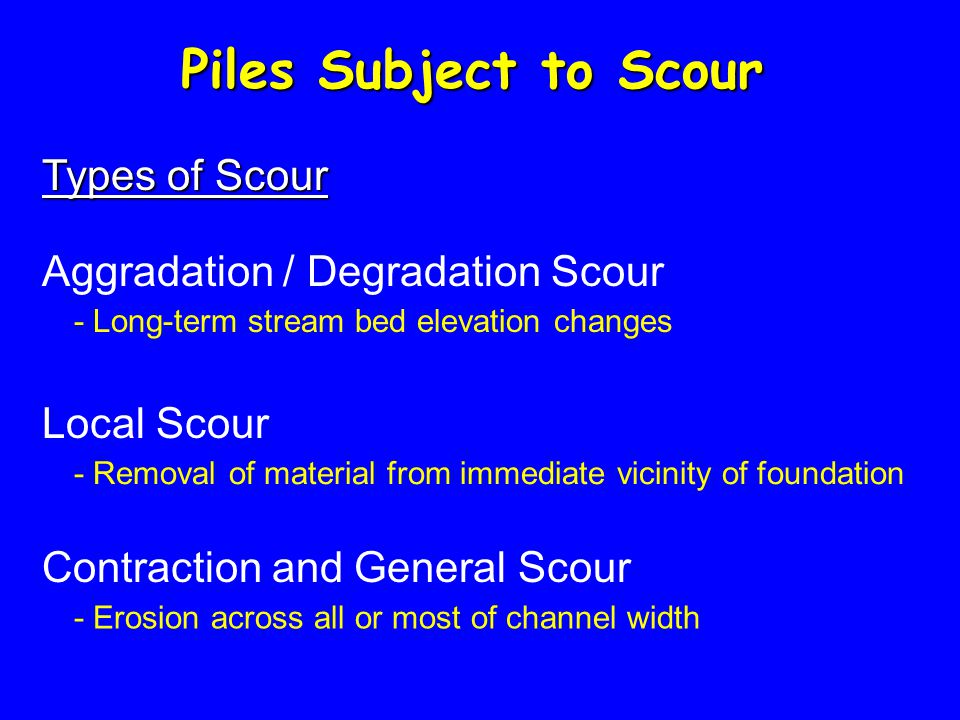 Piles Subject to Scour Types of Scour Aggradation / Degradation Scour