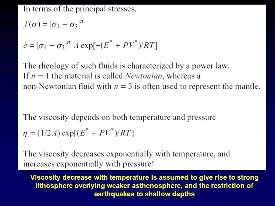 Viscosity decrease with temperature is assumed to give rise to strong lithosphere overlying weaker asthenosphere, and the restriction of earthquakes to shallow depths