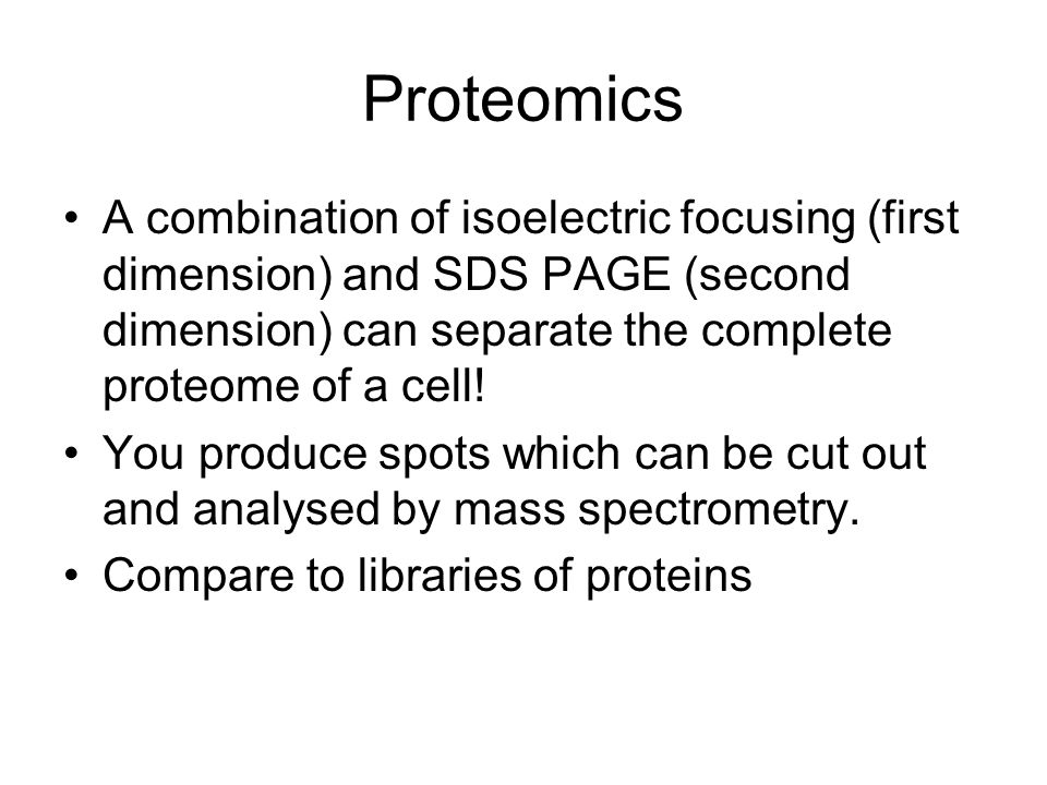 Proteomics A combination of isoelectric focusing (first dimension) and SDS PAGE (second dimension) can separate the complete proteome of a cell!