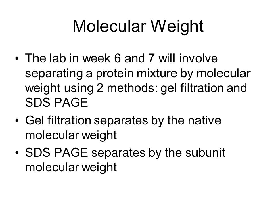 Molecular Weight The lab in week 6 and 7 will involve separating a protein mixture by molecular weight using 2 methods: gel filtration and SDS PAGE.