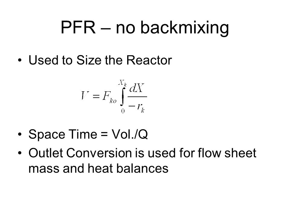 PFR – no backmixing Used to Size the Reactor Space Time = Vol./Q