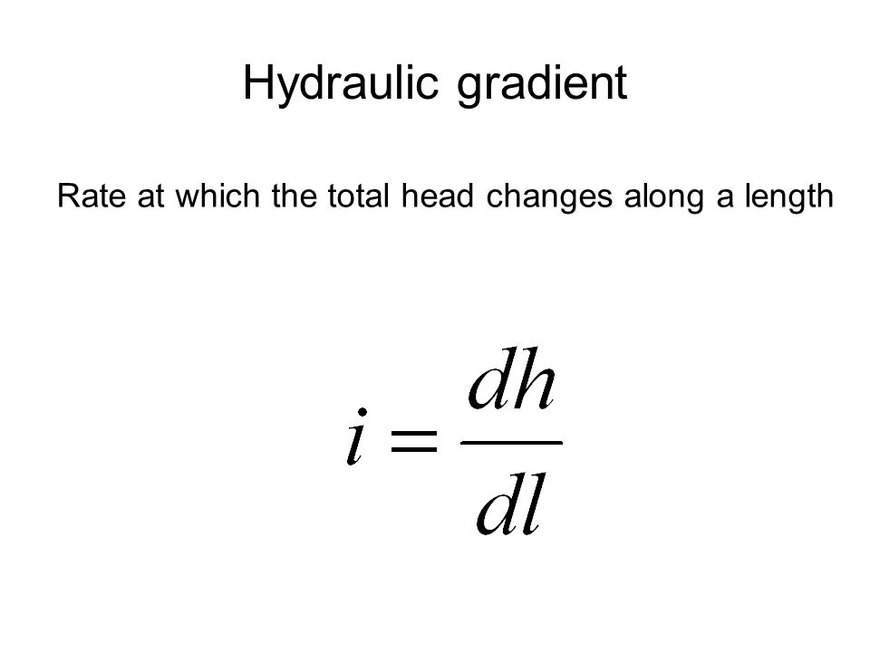 Hydraulic gradient Rate at which the total head changes along a length