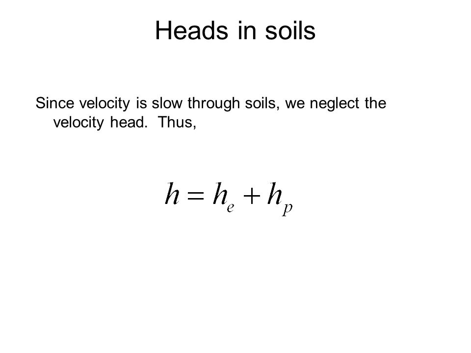 Heads in soils Since velocity is slow through soils, we neglect the velocity head. Thus,
