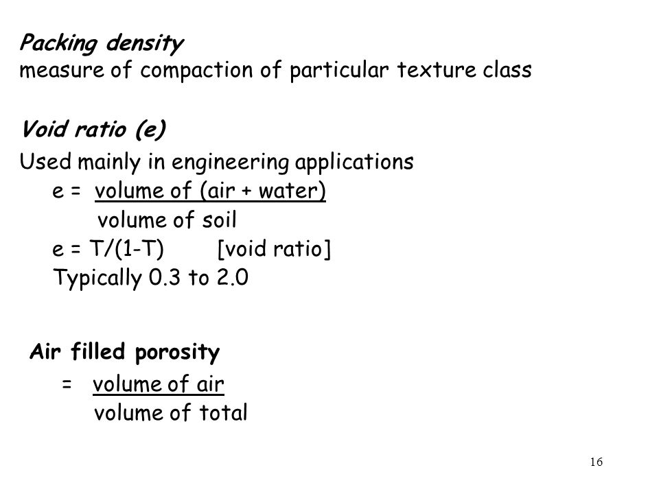 Packing density measure of compaction of particular texture class. Void ratio (e) Used mainly in engineering applications.