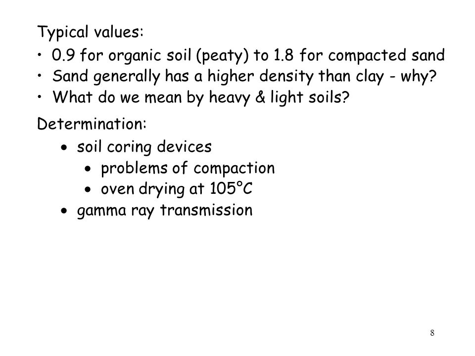 Typical values: 0.9 for organic soil (peaty) to 1.8 for compacted sand. Sand generally has a higher density than clay - why