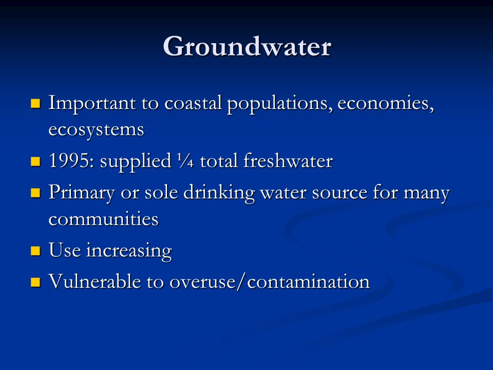 Groundwater Important to coastal populations, economies, ecosystems