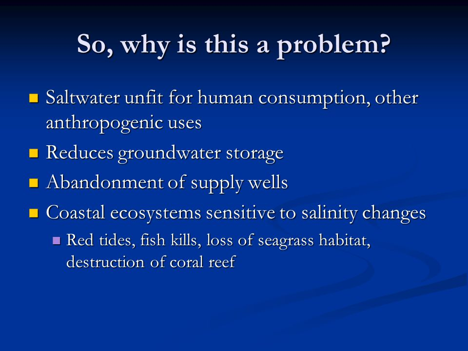 So, why is this a problem Saltwater unfit for human consumption, other anthropogenic uses. Reduces groundwater storage.