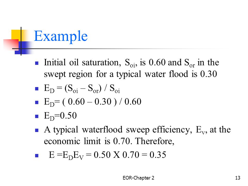 Example Initial oil saturation, Soi, is 0.60 and Sor in the swept region for a typical water flood is 0.30.